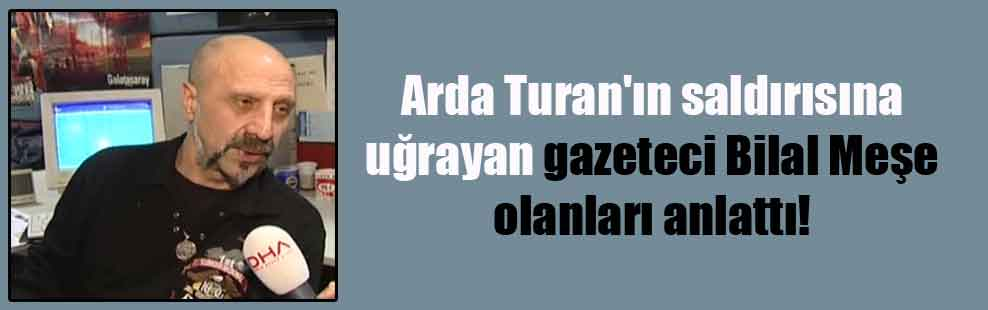 Arda Turan'ın saldırısına uğrayan gazeteci Bilal Meşe olanları anlattı!