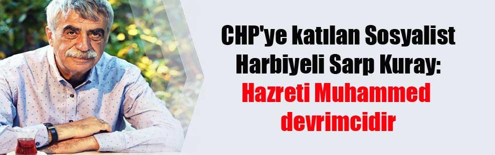 CHP'ye katılan Sosyalist Harbiyeli Sarp Kuray: Hazreti Muhammed devrimcidir