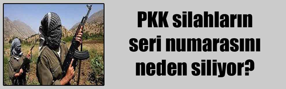 PKK silahların seri numarasını neden siliyor?