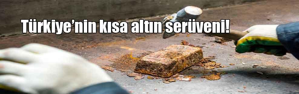 Türkiye'nin kısa altın serüveni!