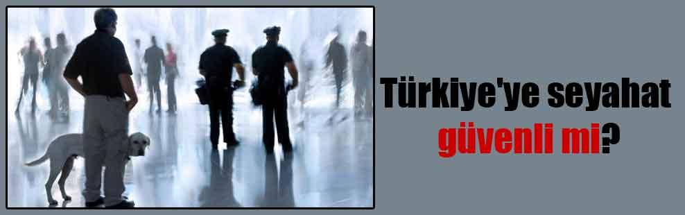 Türkiye'ye seyahat güvenli mi?