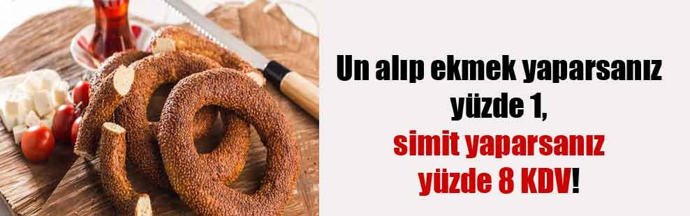 Un alıp ekmek yaparsanız yüzde 1, simit yaparsanız yüzde 8 KDV!