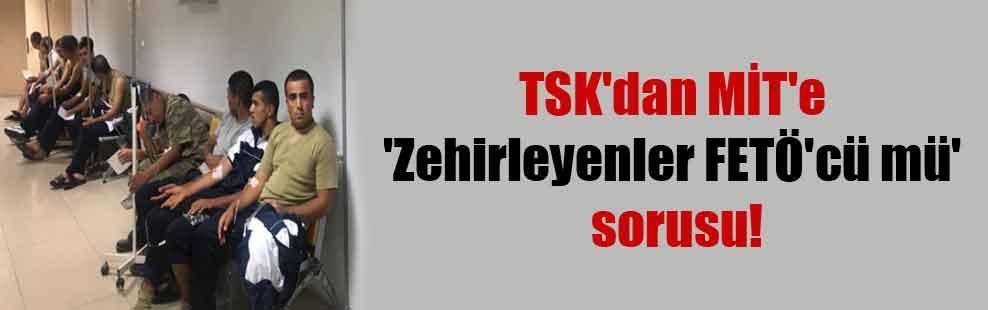 TSK'dan MİT'e 'Zehirleyenler FETÖ'cü mü' sorusu!