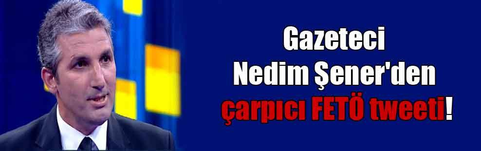 Gazeteci Nedim Şener'den çarpıcı FETÖ tweeti!