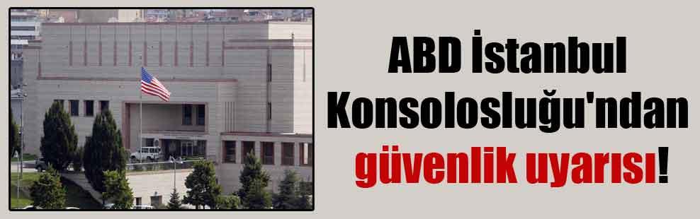 ABD İstanbul Konsolosluğu'ndan güvenlik uyarısı!
