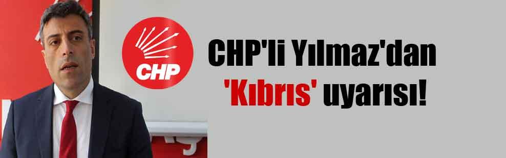CHP'li Yılmaz'dan 'Kıbrıs' uyarısı!