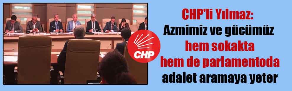 CHP'li Yılmaz: Azmimiz ve gücümüz hem sokakta hem de parlamentoda adalet aramaya yeter