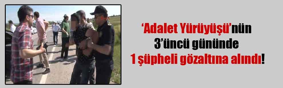 'Adalet Yürüyüşü'nün 3'üncü gününde 1 şüpheli gözaltına alındı!