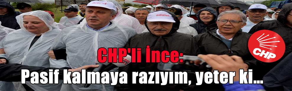 CHP'li İnce: Pasif kalmaya razıyım, yeter ki…