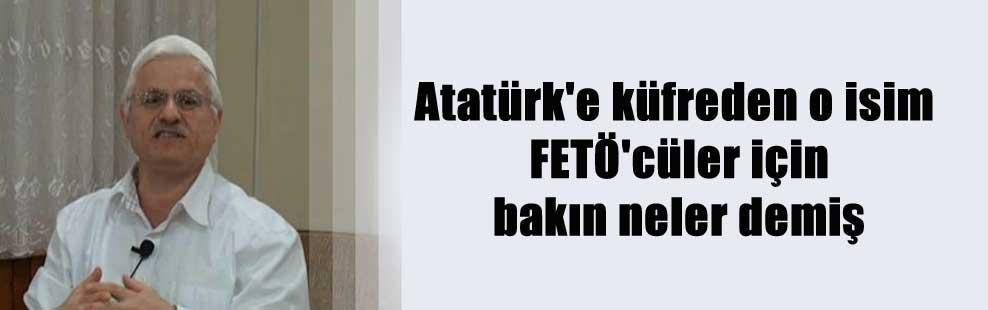 Atatürk'e küfreden o isim FETÖ'cüler için bakın neler demiş