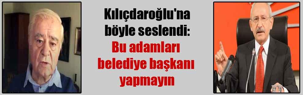 Kılıçdaroğlu'na böyle seslendi: Bu adamları belediye başkanı yapmayın
