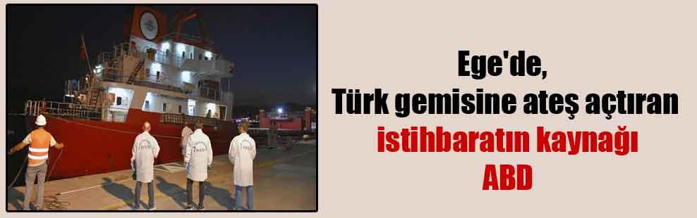 Ege'de, Türk gemisine ateş açtıran istihbaratın kaynağı ABD
