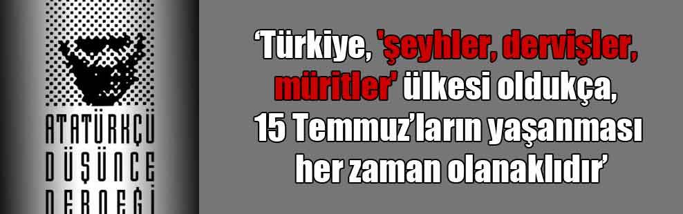 'Türkiye, 'şeyhler, dervişler, müritler' ülkesi oldukça, 15 Temmuz'ların yaşanması her zaman olanaklıdır'