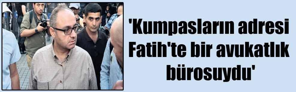 'Kumpasların adresi Fatih'te bir avukatlık bürosuydu'