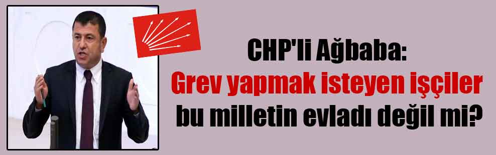 CHP'li Ağbaba: Grev yapmak isteyen işçiler bu milletin evladı değil mi?