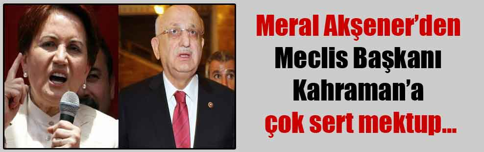 Meral Akşener'den Meclis Başkanı Kahraman'a çok sert mektup…
