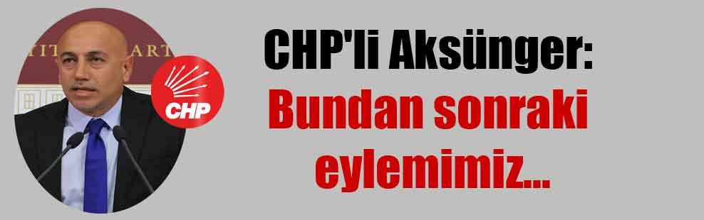 CHP'li Aksünger: Bundan sonraki eylemimiz…