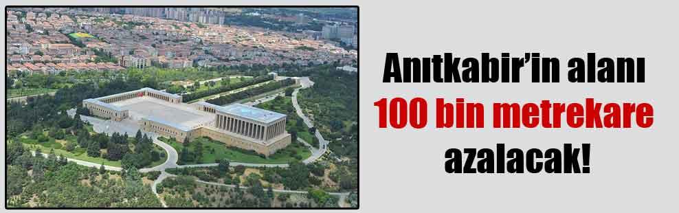 Anıtkabir'in alanı 100 bin metrekare azalacak!