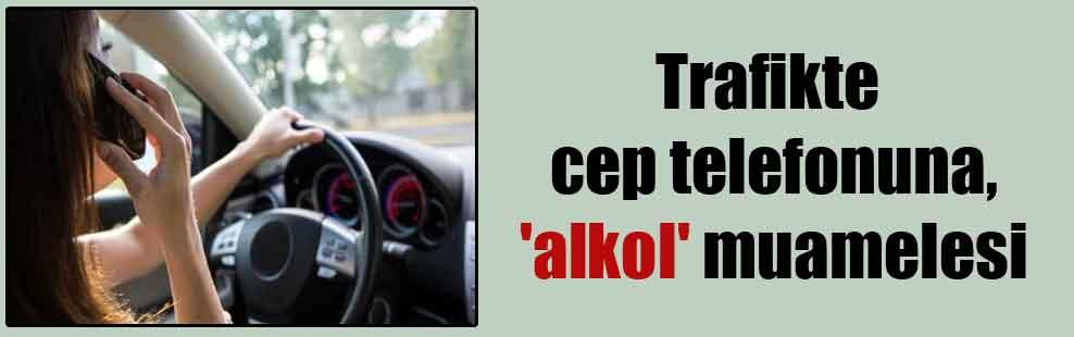 Trafikte cep telefonuna, 'alkol' muamelesi