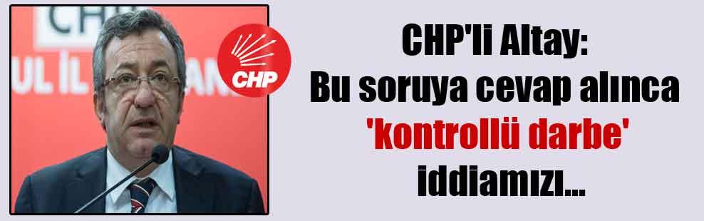 CHP'li Altay: Bu soruya cevap alınca 'kontrollü darbe' iddiamızı…