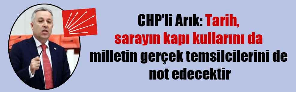 CHP'li Arık: Tarih sarayın kapı kullarını da milletin gerçek temsilcilerini de not edecektir