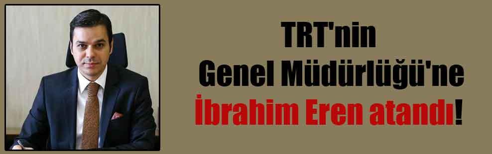 TRT'nin Genel Müdürlüğü'ne İbrahim Eren atandı!