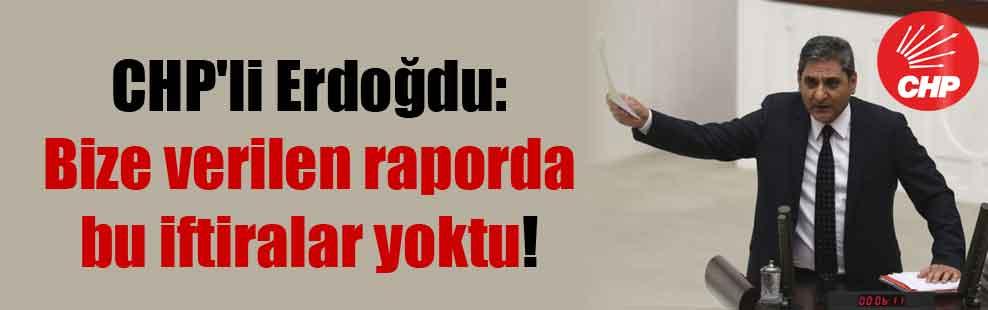 CHP'li Erdoğdu: Bize verilen raporda bu iftiralar yoktu!