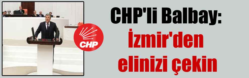 CHP'li Balbay: İzmir'den elinizi çekin