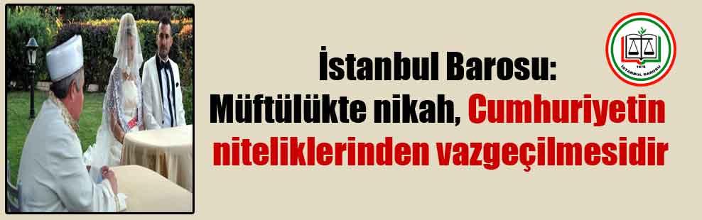 İstanbul Barosu: Müftülükte nikah, Cumhuriyetin niteliklerinden vazgeçilmesidir
