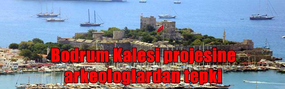 Bodrum Kalesi projesine arkeologlardan tepki