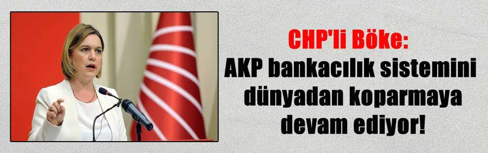 CHP'li Böke: AKP bankacılık sistemini dünyadan koparmaya devam ediyor!