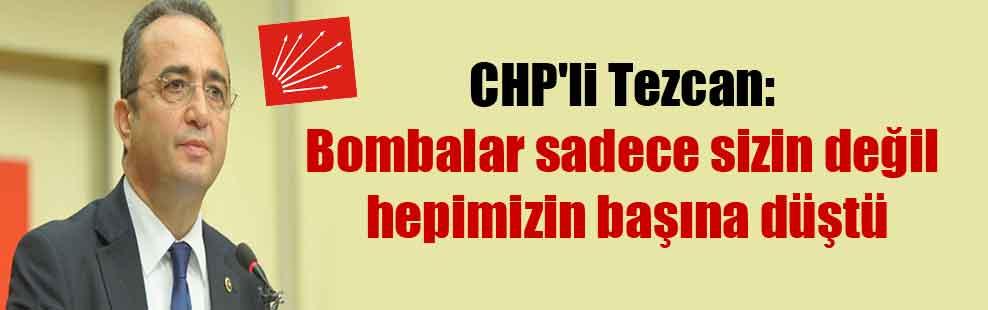 CHP'li Tezcan: Bombalar sadece sizin değil hepimizin başına düştü