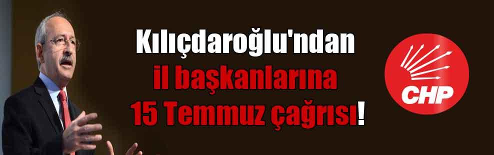 Kılıçdaroğlu'ndan il başkanlarına 15 Temmuz çağrısı!