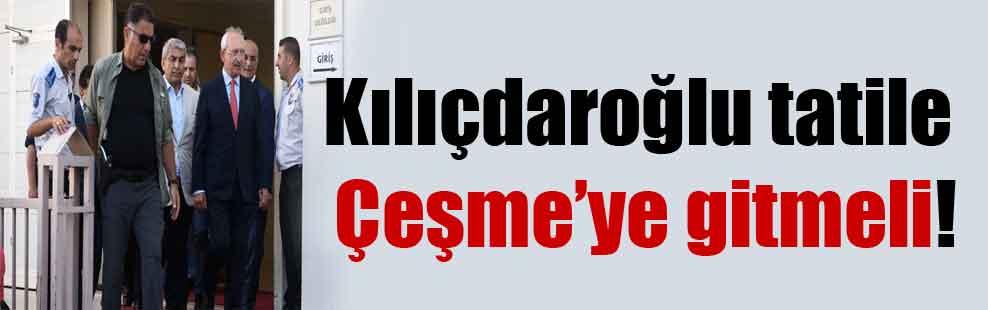 Kılıçdaroğlu tatile Çeşme'ye gitmeli!