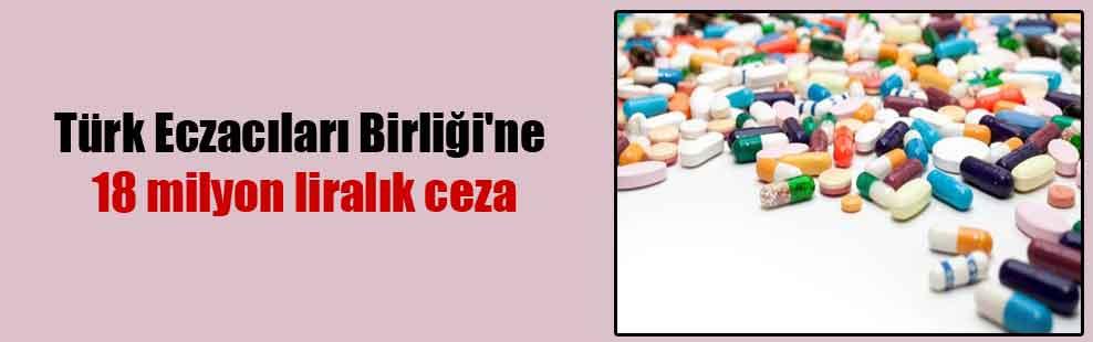 Türk Eczacıları Birliği'ne 18 milyon liralık ceza