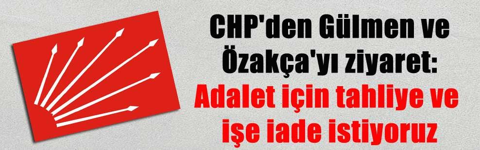 CHP'den Gülmen ve Özakça'yı ziyaret: Adalet için tahliye ve işe iade istiyoruz