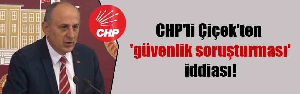 CHP'li Çiçek'ten 'güvenlik soruşturması' iddiası!