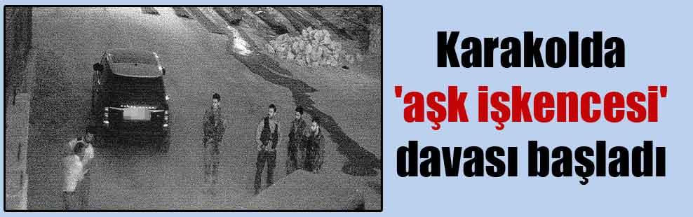 Karakolda 'aşk işkencesi' davası başladı