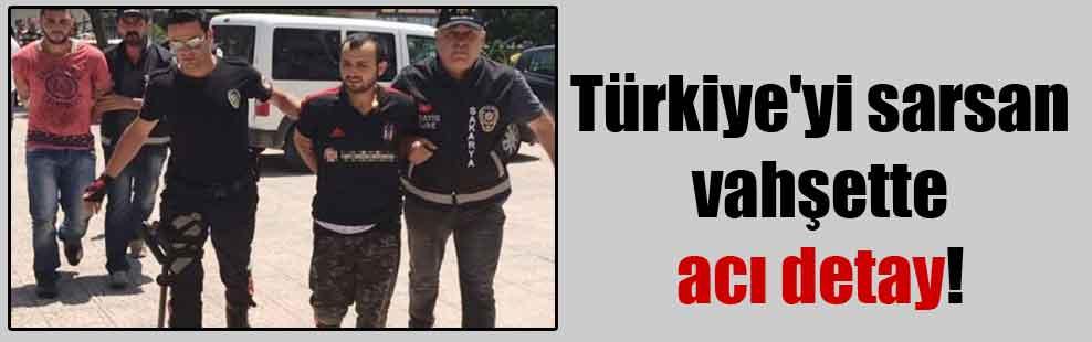Türkiye'yi sarsan vahşette acı detay!