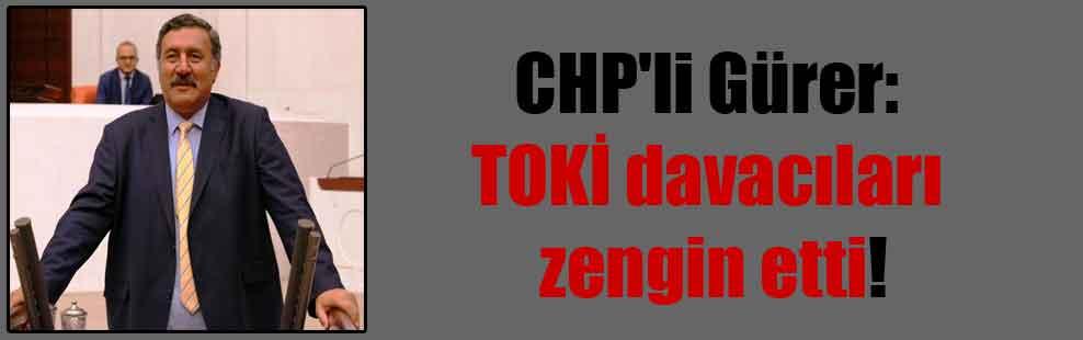 CHP'li Gürer: TOKİ davacıları zengin etti!