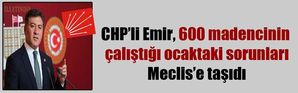 CHP'li Emir, 600 madencinin çalıştığı ocaktaki sorunları Meclis'e taşıdı