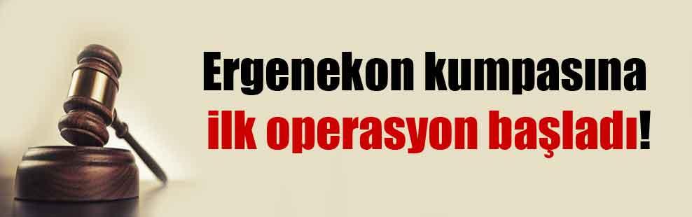 Ergenekon kumpasına ilk operasyon başladı!