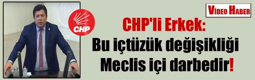 CHP'li Erkek: Bu içtüzük değişikliği Meclis içi darbedir!