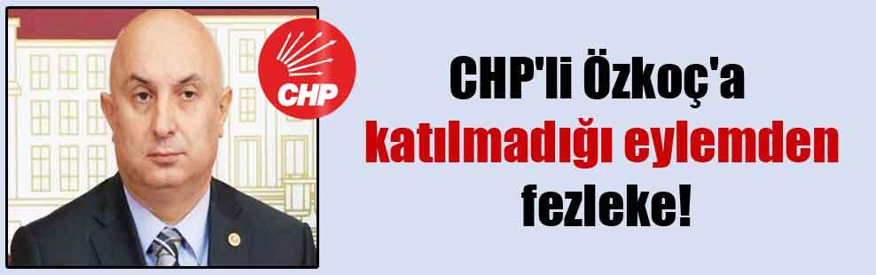 CHP'li Özkoç'a katılmadığı eylemden fezleke!