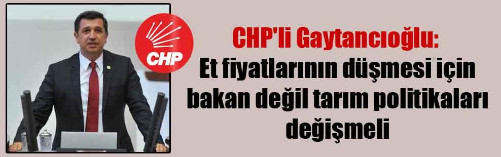 CHP'li Gaytancıoğlu: Et fiyatlarının düşmesi için bakan değil tarım politikaları değişmeli