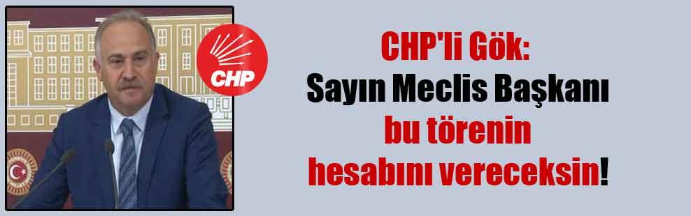CHP'li Gök: Sayın Meclis Başkanı bu törenin hesabını vereceksin!