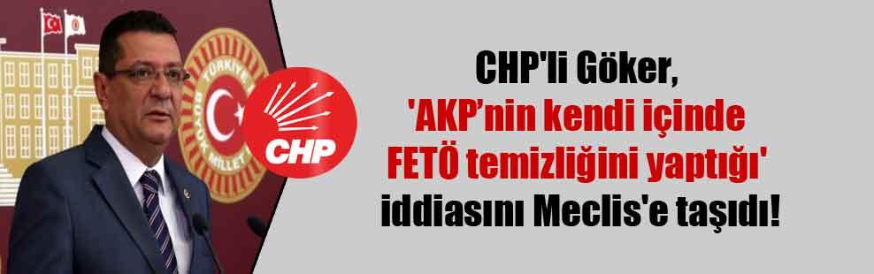CHP'li Göker, 'AKP'nin kendi içinde FETÖ temizliğini yaptığı' iddiasını Meclis'e taşıdı!