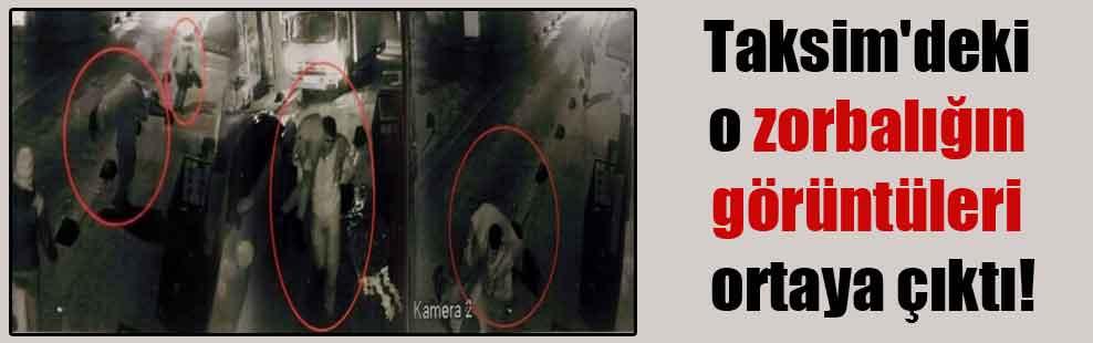 Taksim'deki o zorbalığın görüntüleri ortaya çıktı!