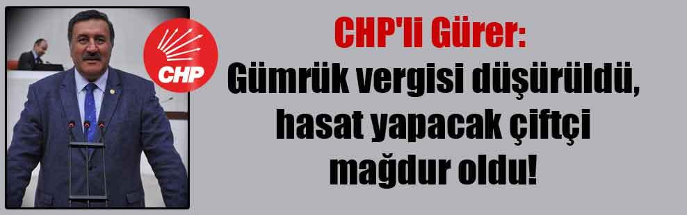 CHP'li Gürer: Gümrük vergisi düşürüldü, hasat yapacak çiftçi mağdur oldu!
