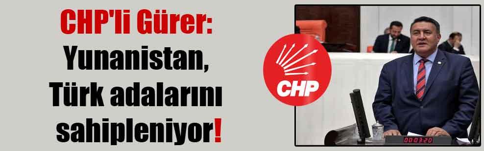CHP'li Gürer: Yunanistan, Türk adalarını sahipleniyor!